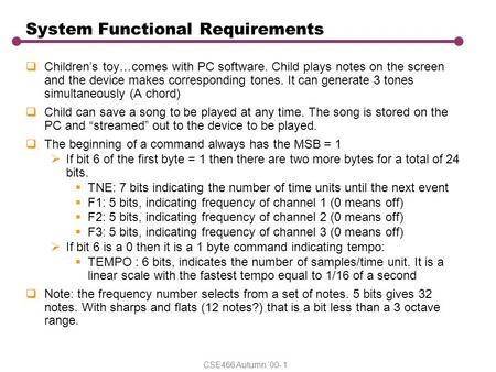 CSE466 Autumn '00- 1 System Functional Requirements  Children's toy…comes with PC software. Child plays notes on the screen and the device makes corresponding.