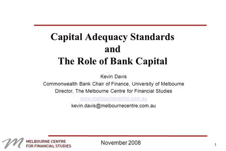 1 Capital Adequacy Standards and The Role of Bank Capital Kevin Davis Commonwealth Bank Chair of Finance, University of Melbourne Director, The Melbourne.