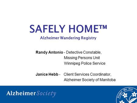 SAFELY HOME™ Alzheimer Wandering Registry Randy Antonio - Detective Constable, Missing Persons Unit Winnipeg Police Service Janice Hebb - Client Services.