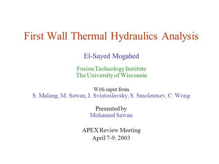 First Wall Thermal Hydraulics Analysis El-Sayed Mogahed Fusion Technology Institute The University of Wisconsin With input from S. Malang, M. Sawan, I.