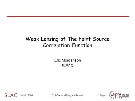 July 7, 2008SLAC Annual Program ReviewPage 1 Weak Lensing of The Faint Source Correlation Function Eric Morganson KIPAC.