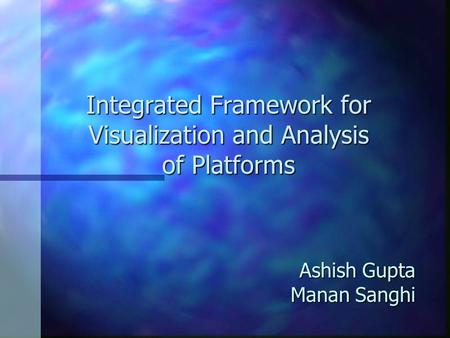 Ashish Gupta Manan Sanghi Integrated Framework for Visualization and Analysis of Platforms.