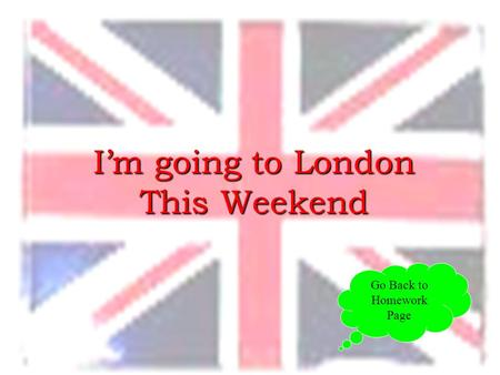 I'm going to London This Weekend Go Back to Homework Page.