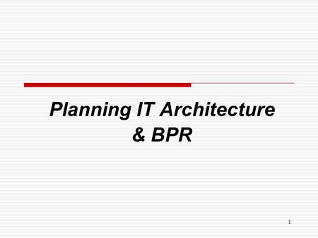 1 Planning IT Architecture & BPR. 2 Planning IT Architecture  IT Architecture An IT architecture consists of a description of the combination of hardware,