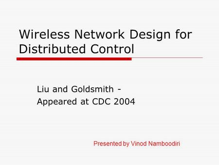 Wireless Network Design for Distributed Control Liu and Goldsmith - Appeared at CDC 2004 Presented by Vinod Namboodiri.