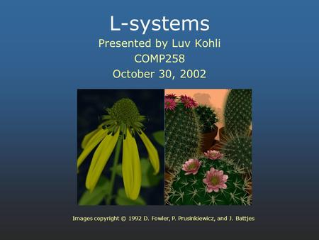 L-systems Presented by Luv Kohli COMP258 October 30, 2002 Images copyright © 1992 D. Fowler, P. Prusinkiewicz, and J. Battjes.