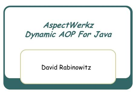 AspectWerkz Dynamic AOP For Java David Rabinowitz.