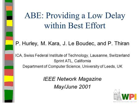 ABE: Providing a Low Delay within Best Effort P. Hurley, M. Kara, J. Le Boudec, and P. Thiran ICA, Swiss Federal Institute of Technology, Lausanne, Switzerland.