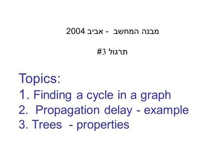 Topics: 1. Finding a cycle in a graph 2. Propagation delay - example 3. Trees - properties מבנה המחשב - אביב 2004 תרגול 3#