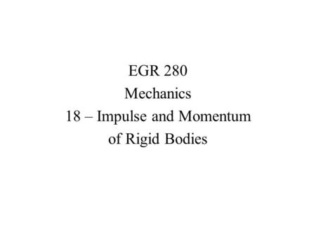 EGR 280 Mechanics 18 – Impulse and Momentum of Rigid Bodies.