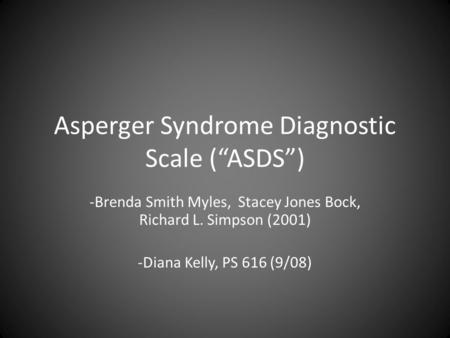 "Asperger Syndrome Diagnostic Scale (""ASDS"") -Brenda Smith Myles, Stacey Jones Bock, Richard L. Simpson (2001) -Diana Kelly, PS 616 (9/08)"