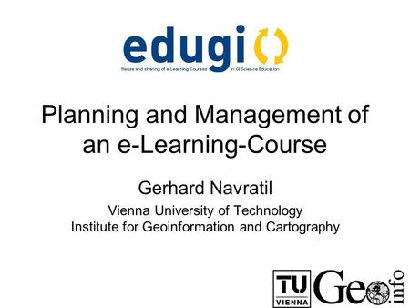 Planning and Management of an e-Learning-Course Gerhard Navratil Vienna University of Technology Institute for Geoinformation and Cartography.