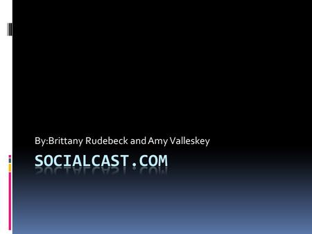 By:Brittany Rudebeck and Amy Valleskey. What is Socialcast?  Socialcast- is an enterprise collaboration platform that unites your company's people, data,