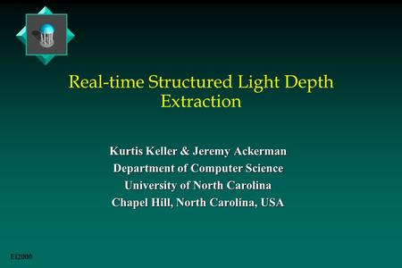 Real-time Structured Light Depth Extraction Kurtis Keller & Jeremy Ackerman Department of Computer Science University of North Carolina Chapel Hill, North.