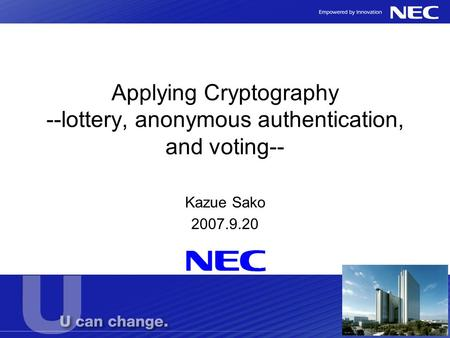 Applying Cryptography --lottery, anonymous authentication, and voting-- Kazue Sako 2007.9.20.
