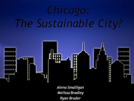 Chicago: The Sustainable City? Alena Smalligan Melissa Bradley Ryan Bruder Alena Smalligan Melissa Bradley Ryan Bruder.