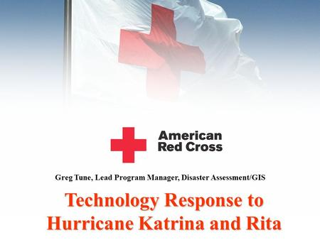 Technology Response to Hurricane Katrina and Rita Greg Tune, Lead Program Manager, Disaster Assessment/GIS.