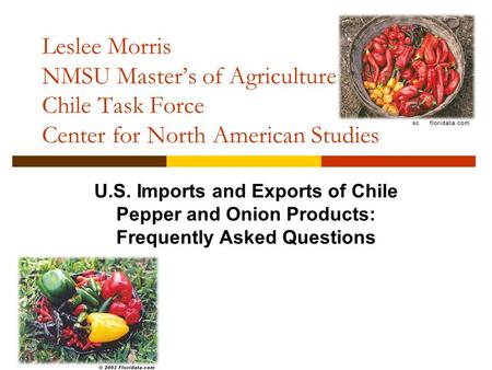 Leslee Morris NMSU Master's of Agriculture Seminar Chile Task Force Center for North American Studies U.S. Imports and Exports of Chile Pepper and Onion.
