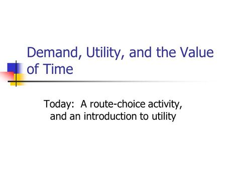 Demand, Utility, and the Value of Time Today: A route-choice activity, and an introduction to utility.