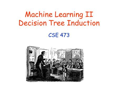 Machine Learning II Decision Tree Induction CSE 473.