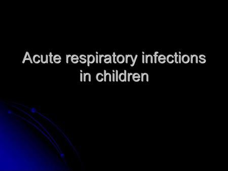 Acute respiratory infections in children. Factors affecting type of illness and the response to illness Nature of infectious agent Nature of infectious.