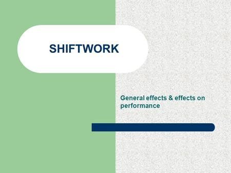 SHIFTWORK General effects & effects on performance.