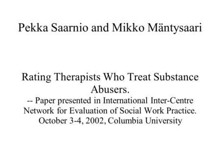 Pekka Saarnio and Mikko Mäntysaari Rating Therapists Who Treat Substance Abusers. -- Paper presented in International Inter-Centre Network for Evaluation.