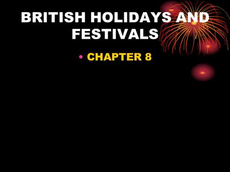 BRITISH HOLIDAYS AND FESTIVALS CHAPTER 8. Holidays and Customs and their origins tell us what is important in a culture Most holidays throughout the world.