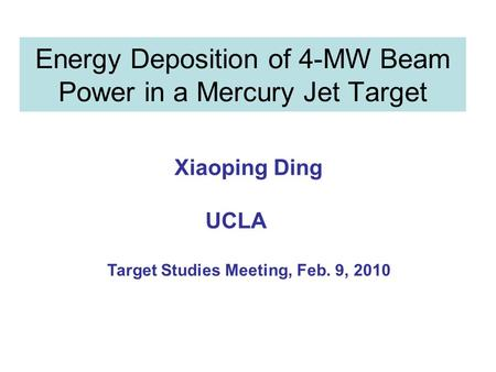 Energy Deposition of 4-MW Beam Power in a Mercury Jet Target Xiaoping Ding UCLA Target Studies Meeting, Feb. 9, 2010.