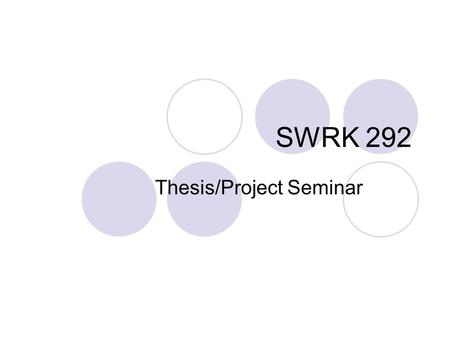 SWRK 292 Thesis/Project Seminar. Expectations for Course Apply research concepts from SWRK 291. Write first three chapters of your project or thesis.