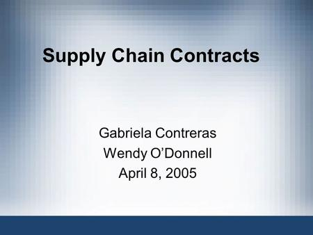 Supply Chain Contracts Gabriela Contreras Wendy O'Donnell April 8, 2005.