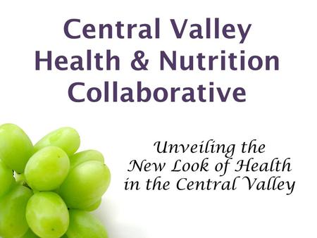 Central Valley Health & Nutrition Collaborative Unveiling the New Look of Health in the Central Valley.