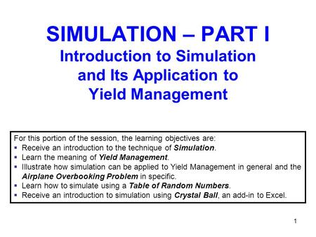 1 SIMULATION – PART I Introduction to Simulation and Its Application to Yield Management For this portion of the session, the learning objectives are: