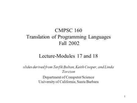 1 CMPSC 160 Translation of Programming Languages Fall 2002 Lecture-Modules 17 and 18 slides derived from Tevfik Bultan, Keith Cooper, and Linda Torczon.