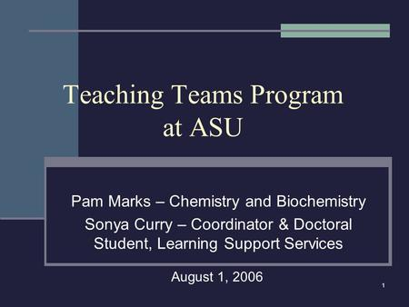 1 Teaching Teams Program at ASU Pam Marks – Chemistry and Biochemistry Sonya Curry – Coordinator & Doctoral Student, Learning Support Services August 1,
