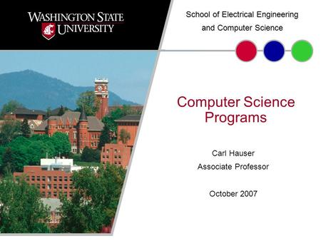 September 20071 Carl Hauser Associate Professor October 2007 Computer Science Programs School of Electrical Engineering and Computer Science.