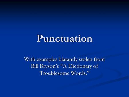 "Punctuation With examples blatantly stolen from Bill Bryson's ""A Dictionary of Troublesome Words."""
