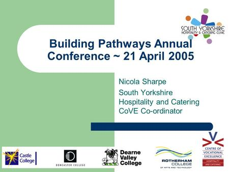 Building Pathways Annual Conference ~ 21 April 2005 Nicola Sharpe South Yorkshire Hospitality and Catering CoVE Co-ordinator.
