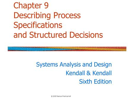 Chapter 9 Describing Process Specifications and Structured Decisions Systems Analysis and Design Kendall & Kendall Sixth Edition © 2005 Pearson Prentice.