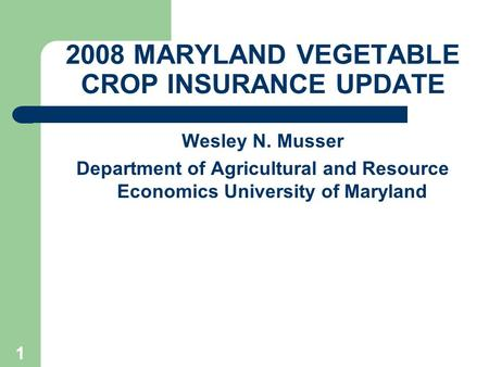 1 2008 MARYLAND VEGETABLE CROP INSURANCE UPDATE Wesley N. Musser Department of Agricultural and Resource Economics University of Maryland.