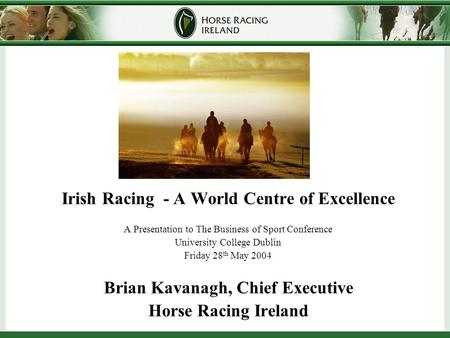 Irish Racing - A World Centre of Excellence A Presentation to The Business of Sport Conference University College Dublin Friday 28 th May 2004 Brian Kavanagh,