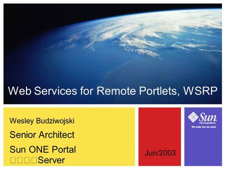 Wesley Budziwojski Senior Architect Sun ONE Portal Server Web Services for Remote Portlets, WSRP Jun/2003.