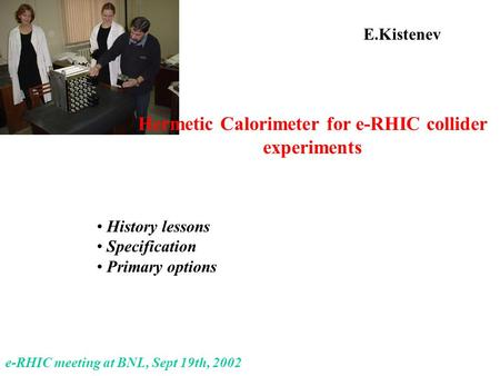 E.Kistenev History lessons Specification Primary options e-RHIC meeting at BNL, Sept 19th, 2002 Hermetic Calorimeter for e-RHIC collider experiments.