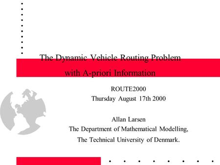 1 The Dynamic Vehicle Routing Problem with A-priori Information ROUTE2000 Thursday August 17th 2000 Allan Larsen The Department of Mathematical Modelling,