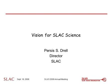 Sept. 18, 2008SLUO 2008 Annual Meeting Vision for SLAC Science Persis S. Drell Director SLAC.