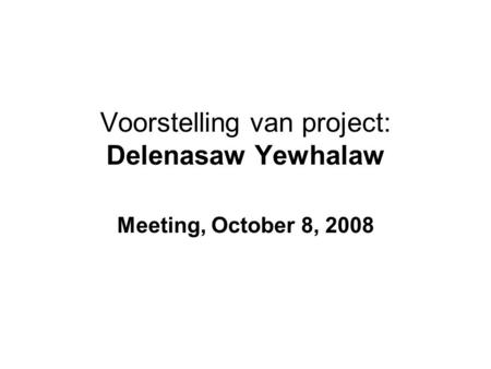 Voorstelling van project: Delenasaw Yewhalaw Meeting, October 8, 2008.