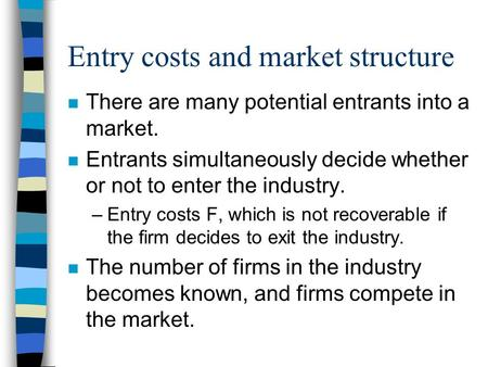 Entry costs and market structure n There are many potential entrants into a market. n Entrants simultaneously decide whether or not to enter the industry.