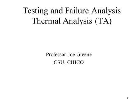 1 Testing and Failure Analysis Thermal Analysis (TA) Professor Joe Greene CSU, CHICO.
