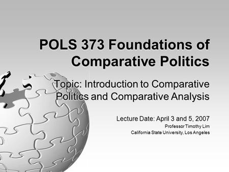 POLS 373 Foundations of Comparative Politics Topic: Introduction to Comparative Politics and Comparative Analysis Lecture Date: April 3 and 5, 2007 Professor.