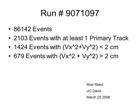 Run # 9071097 86142 Events 2103 Events with at least 1 Primary Track 1424 Events with (Vx^2+Vy^2) < 2 cm 679 Events with (Vx^2 + Vy^2) > 2 cm Rosi Reed.